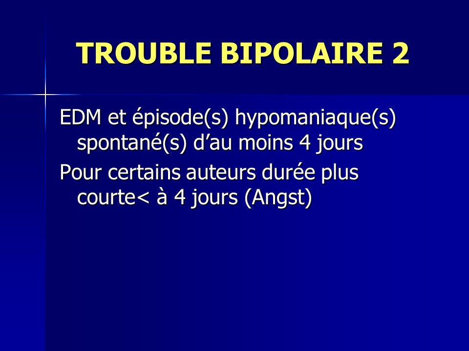 TROUBLE BIPOLAIRE 2 EDM et épisode(s) hypomaniaque(s) spontané(s) d'au moins 4 jours.