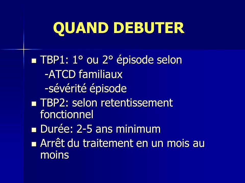 QUAND DEBUTER TBP1: 1° ou 2° épisode selon -ATCD familiaux