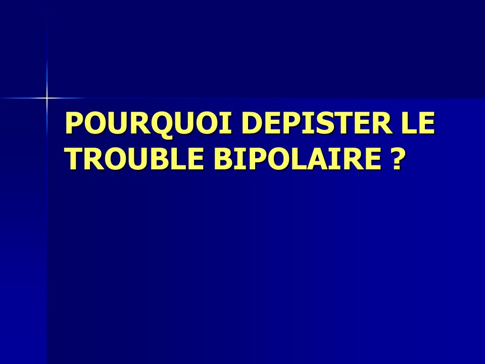 POURQUOI DEPISTER LE TROUBLE BIPOLAIRE