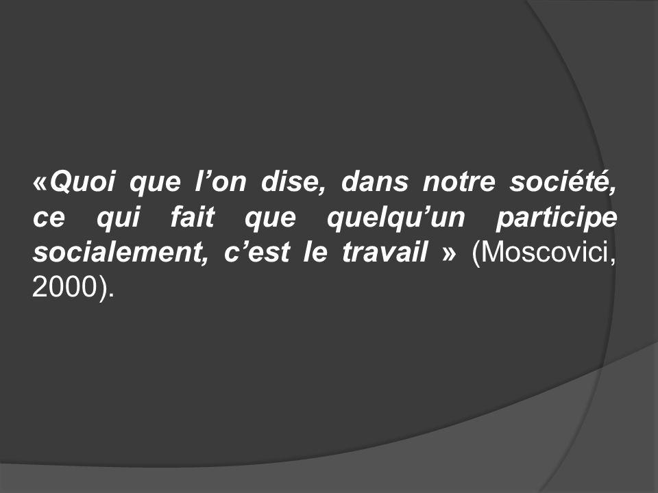 «Quoi que l'on dise, dans notre société, ce qui fait que quelqu'un participe socialement, c'est le travail » (Moscovici, 2000).