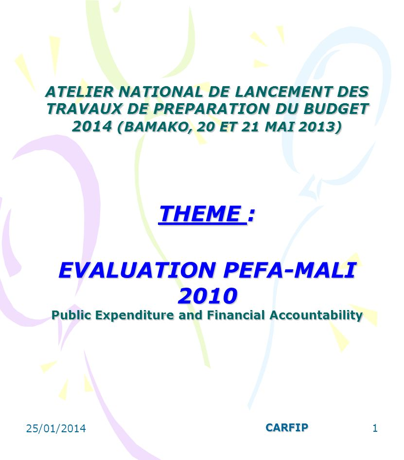 ATELIER NATIONAL DE LANCEMENT DES TRAVAUX DE PREPARATION DU BUDGET 2014 (BAMAKO, 20 ET 21 MAI 2013) THEME : EVALUATION PEFA-MALI 2010 Public Expenditure and Financial Accountability