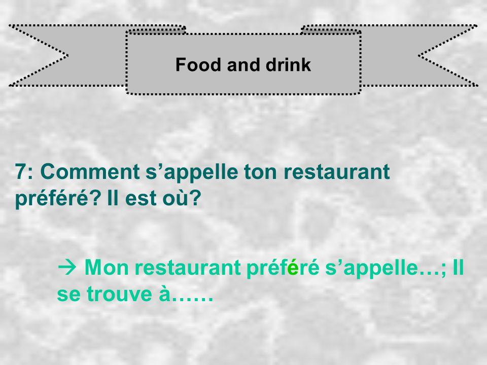 7: Comment s'appelle ton restaurant préféré Il est où