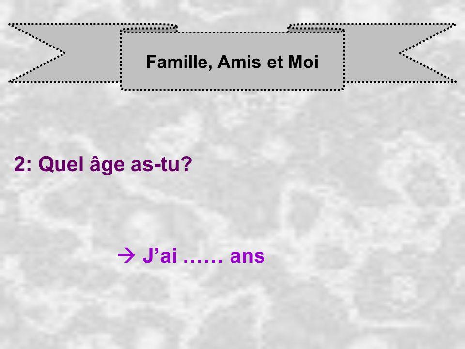 Famille, Amis et Moi 2: Quel âge as-tu  J'ai …… ans