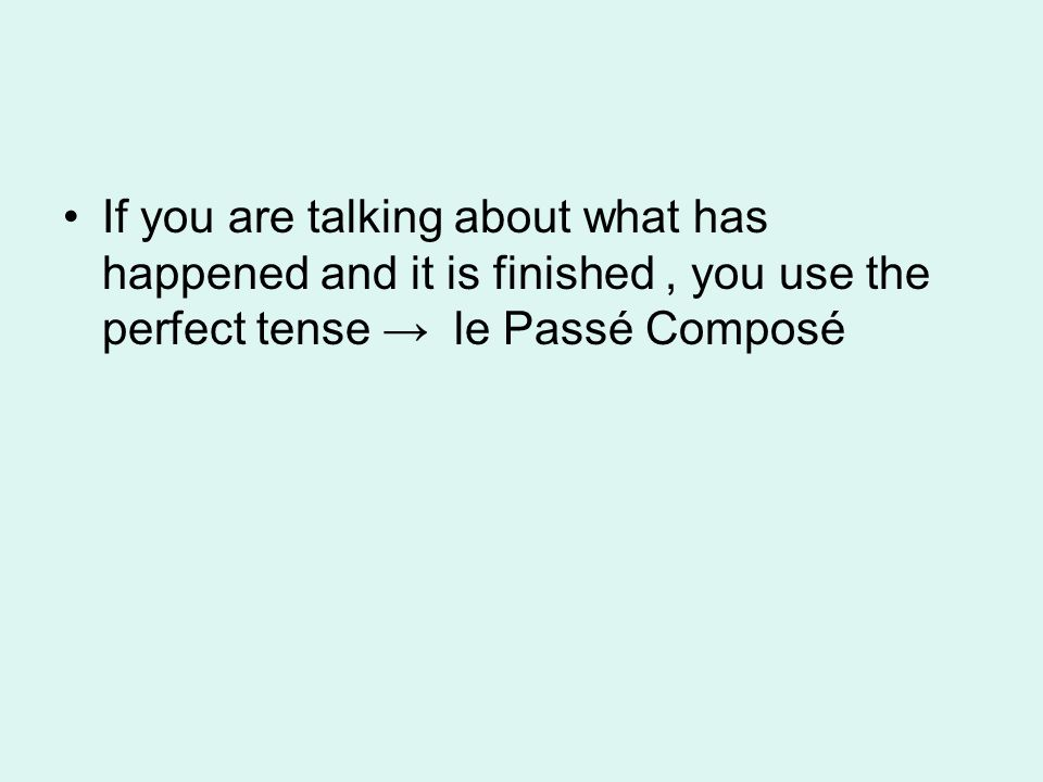 If you are talking about what has happened and it is finished , you use the perfect tense → le Passé Composé