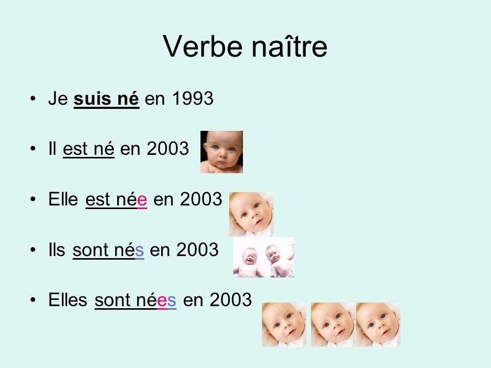 Verbe naître Je suis né en 1993 Il est né en 2003 Elle est née en 2003