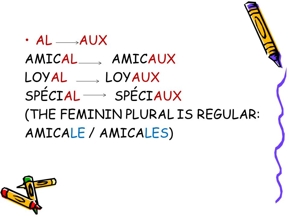 AL AUX AMICAL AMICAUX. LOYAL LOYAUX. SPÉCIAL SPÉCIAUX. (THE FEMININ PLURAL IS REGULAR: