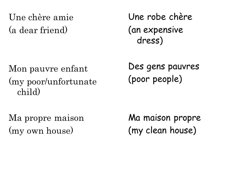 Une chère amie (a dear friend) Mon pauvre enfant (my poor/unfortunate child) Ma propre maison (my own house)