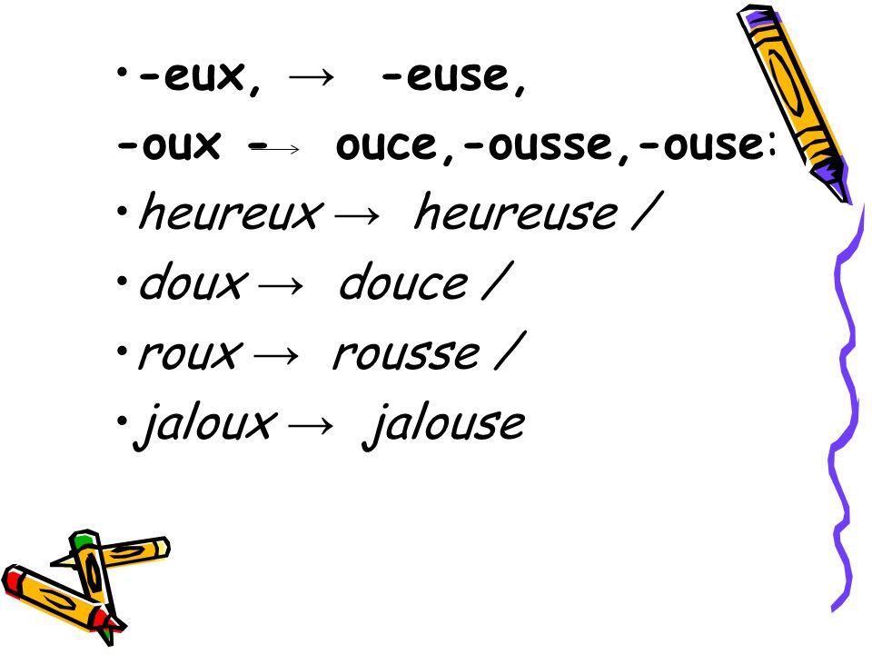 -eux, → -euse, -oux - ouce,-ousse,-ouse: heureux → heureuse / doux → douce / roux → rousse /