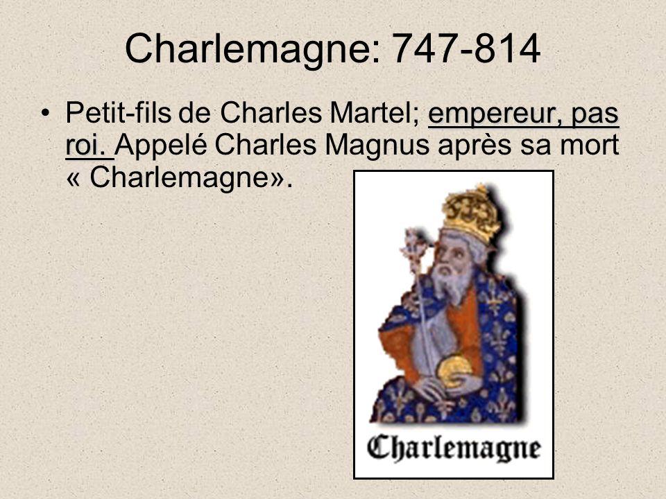 Charlemagne: 747-814 Petit-fils de Charles Martel; empereur, pas roi.