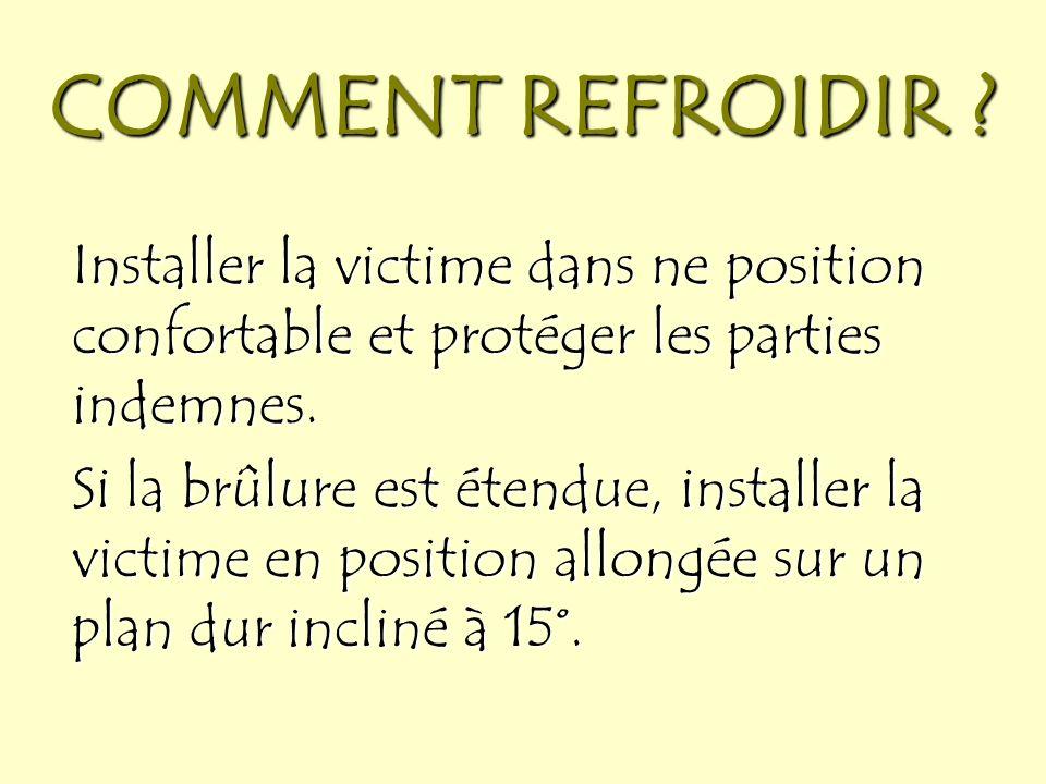 COMMENT REFROIDIR Installer la victime dans ne position confortable et protéger les parties indemnes.