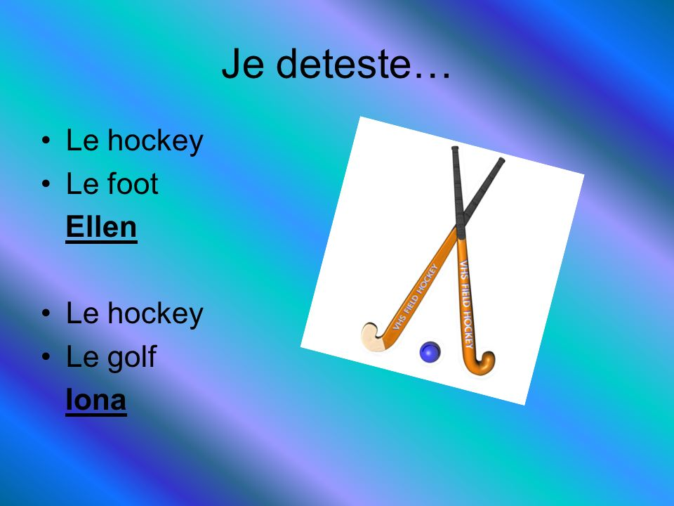 Je deteste… Le hockey Le foot Ellen Le golf Iona