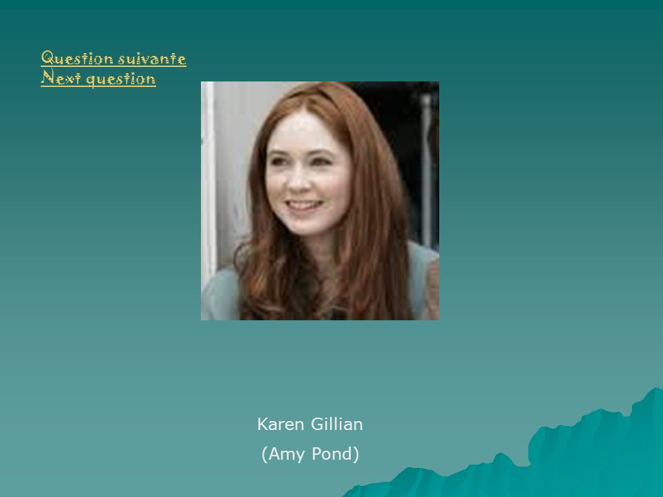Question suivante Next question Karen Gillian (Amy Pond)