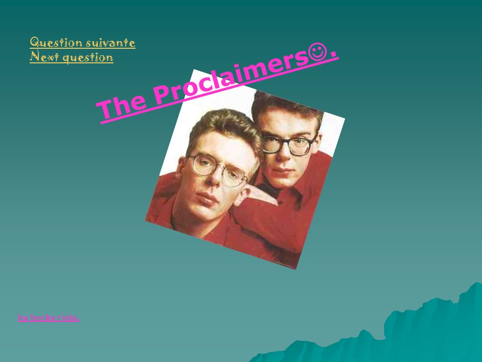 Question suivante Next question The Proclaimers. by becky+isla.