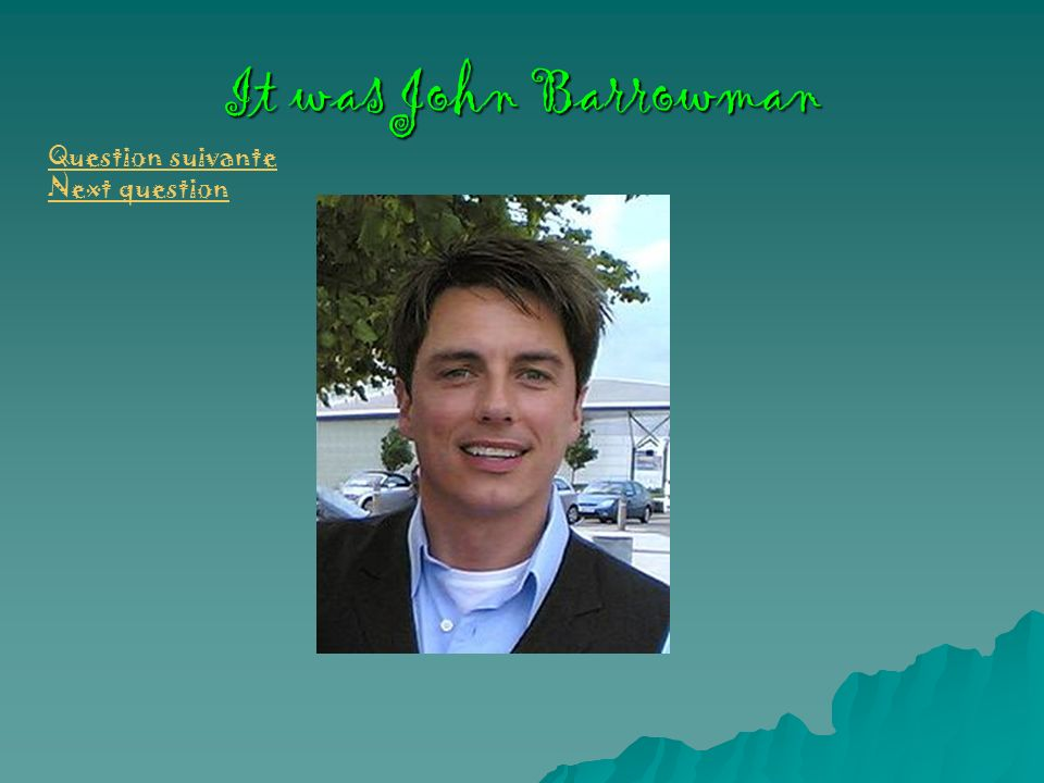 It was John Barrowman Question suivante Next question