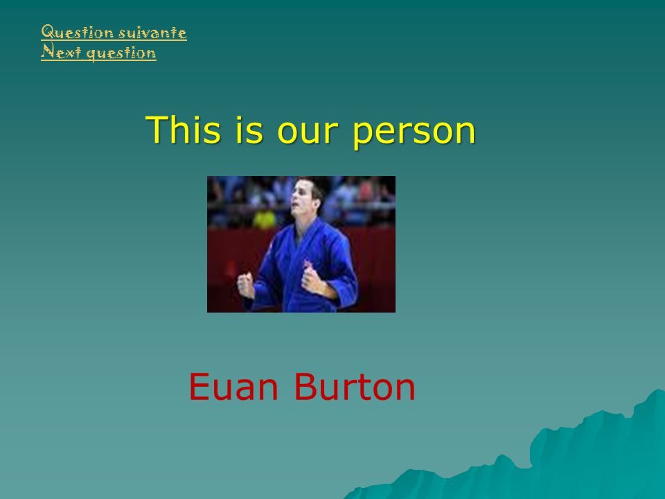 Question suivante Next question This is our person Euan Burton