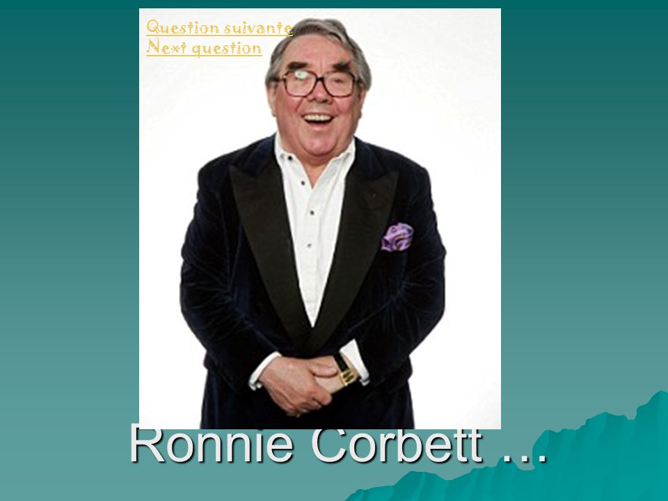 Question suivante Next question Ronnie Corbett …