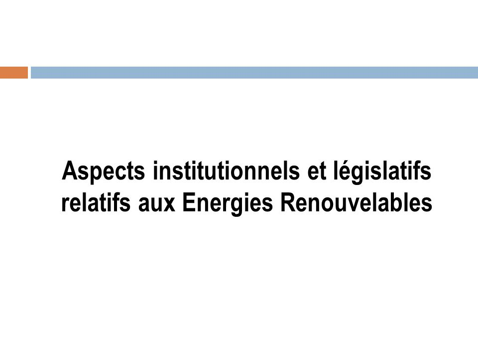 Aspects institutionnels et législatifs relatifs aux Energies Renouvelables