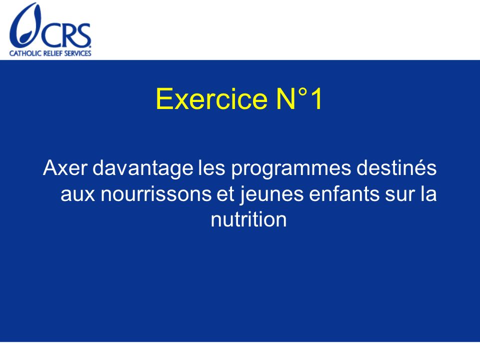 Exercice N°1Axer davantage les programmes destinés aux nourrissons et jeunes enfants sur la nutrition.