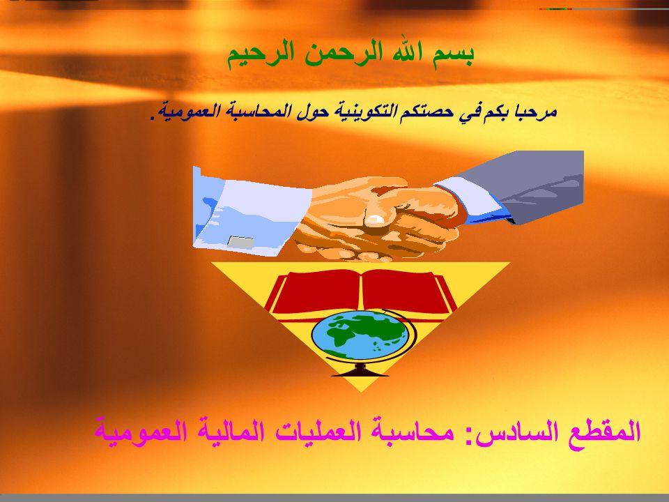 بسم الله الرحمن الرحيم المقطع السادس: محاسبة العمليات المالية العمومية