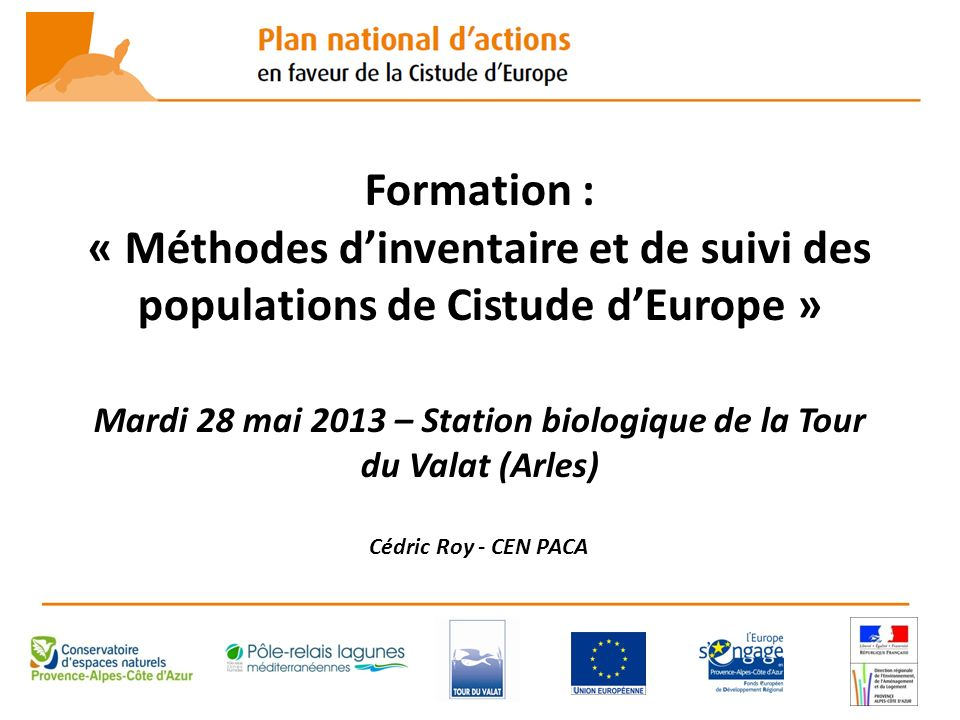 Formation : « Méthodes d'inventaire et de suivi des populations de Cistude d'Europe » Mardi 28 mai 2013 – Station biologique de la Tour du Valat (Arles) Cédric Roy - CEN PACA