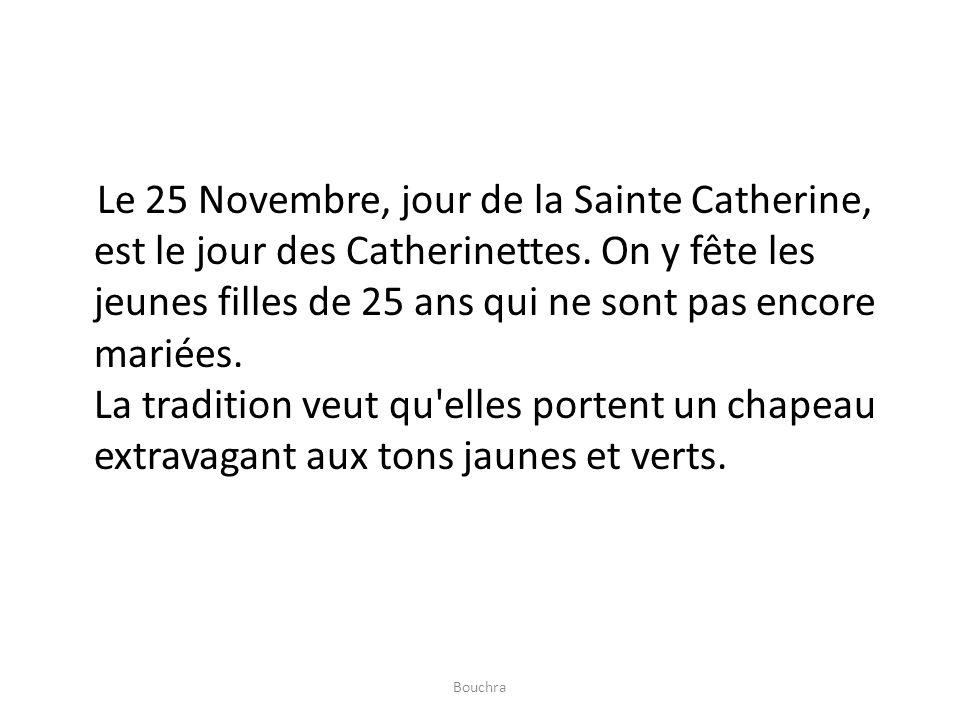 Le 25 Novembre, jour de la Sainte Catherine, est le jour des Catherinettes. On y fête les jeunes filles de 25 ans qui ne sont pas encore mariées. La tradition veut qu elles portent un chapeau extravagant aux tons jaunes et verts.
