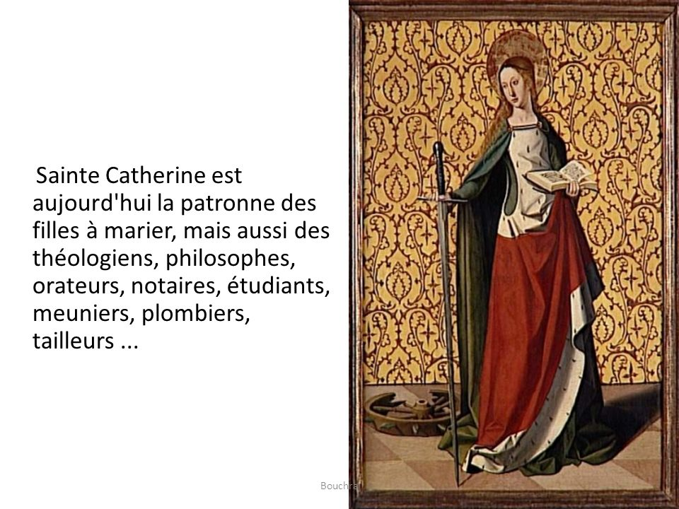 Sainte Catherine est aujourd hui la patronne des filles à marier, mais aussi des théologiens, philosophes, orateurs, notaires, étudiants, meuniers, plombiers, tailleurs ...