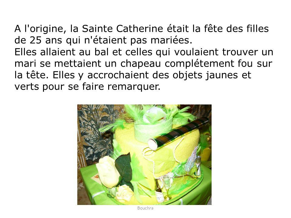A l origine, la Sainte Catherine était la fête des filles de 25 ans qui n étaient pas mariées. Elles allaient au bal et celles qui voulaient trouver un mari se mettaient un chapeau complétement fou sur la tête. Elles y accrochaient des objets jaunes et verts pour se faire remarquer.