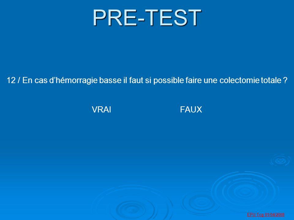 PRE-TEST 12 / En cas d'hémorragie basse il faut si possible faire une colectomie totale VRAI FAUX.