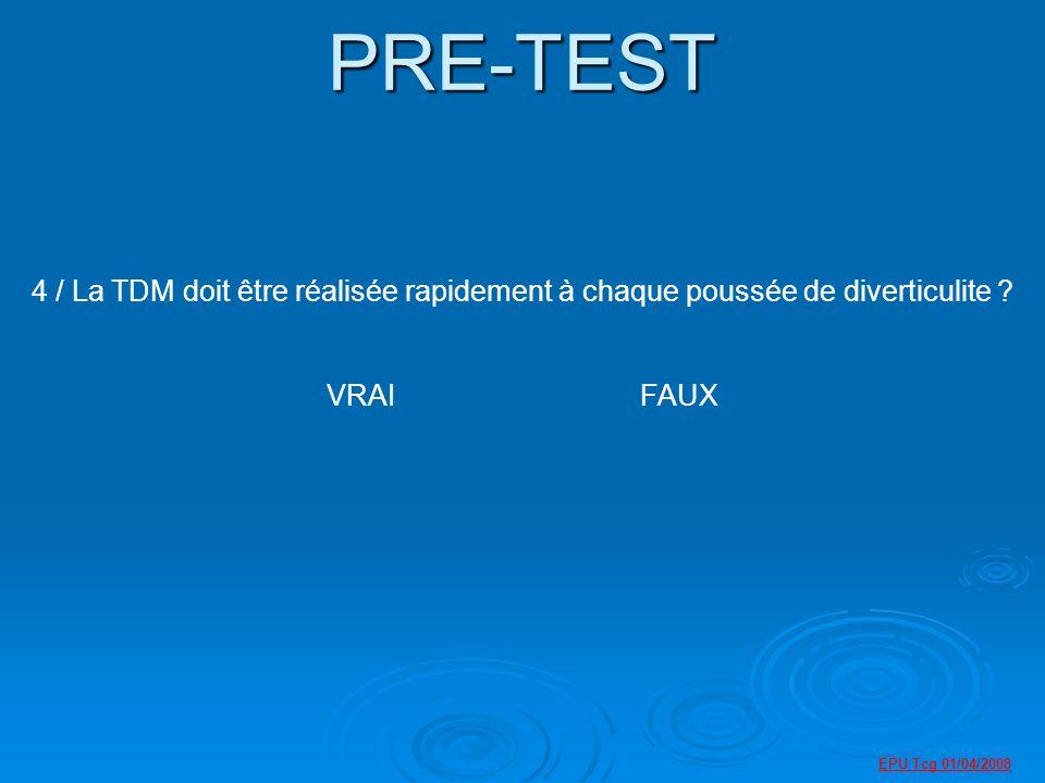 PRE-TEST 4 / La TDM doit être réalisée rapidement à chaque poussée de diverticulite VRAI FAUX.