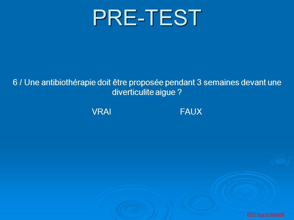 PRE-TEST 6 / Une antibiothérapie doit être proposée pendant 3 semaines devant une diverticulite aigue