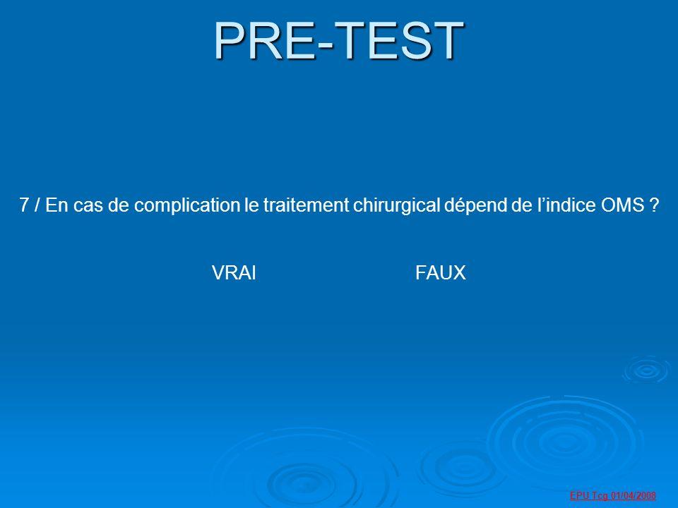 PRE-TEST 7 / En cas de complication le traitement chirurgical dépend de l'indice OMS VRAI FAUX.