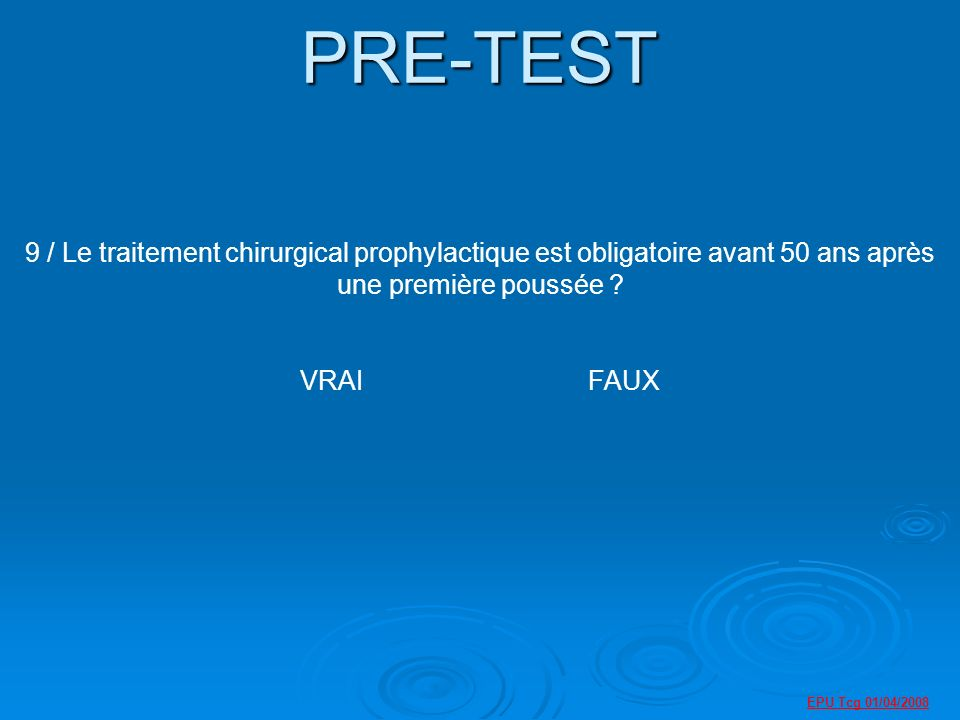 PRE-TEST 9 / Le traitement chirurgical prophylactique est obligatoire avant 50 ans après une première poussée