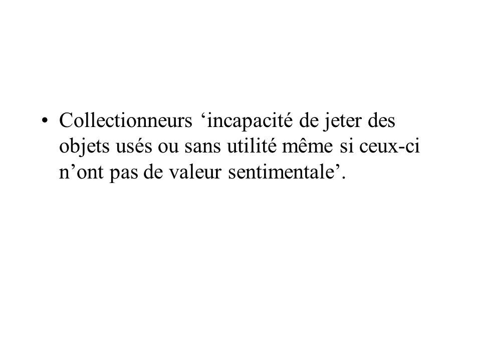 Collectionneurs 'incapacité de jeter des objets usés ou sans utilité même si ceux-ci n'ont pas de valeur sentimentale'.