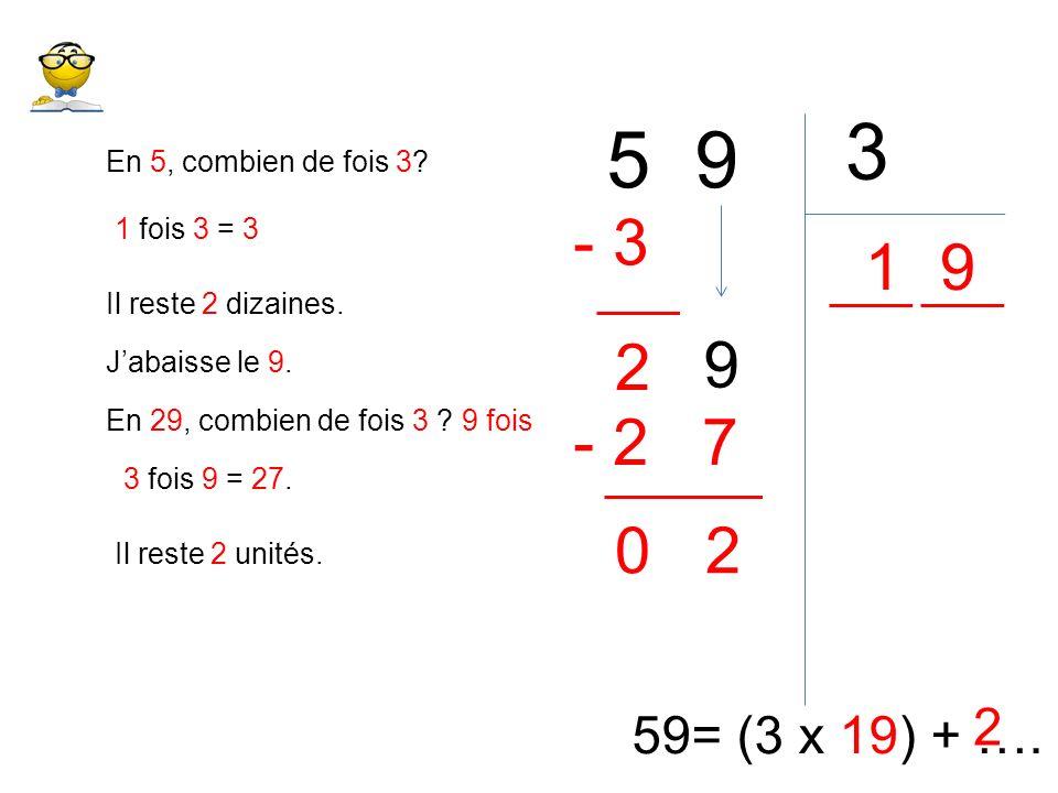 3 5 9. En 5, combien de fois 3 - 3. 1 fois 3 = 3. 1. 9. Il reste 2 dizaines. 9. 2. J'abaisse le 9.