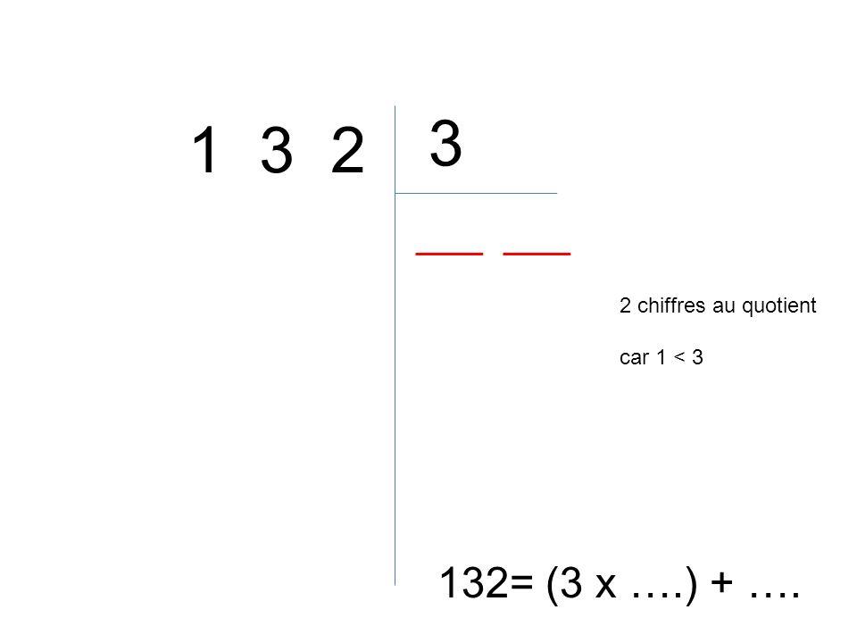 3 1 3 2 2 chiffres au quotient car 1 < 3 132= (3 x ….) + ….