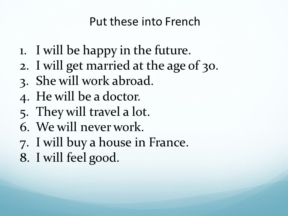 Put these into French I will be happy in the future. I will get married at the age of 30. She will work abroad.