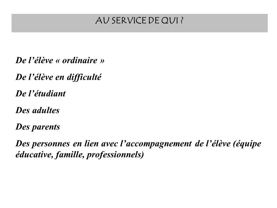 AU SERVICE DE QUI De l'élève « ordinaire » De l'élève en difficulté. De l'étudiant. Des adultes.