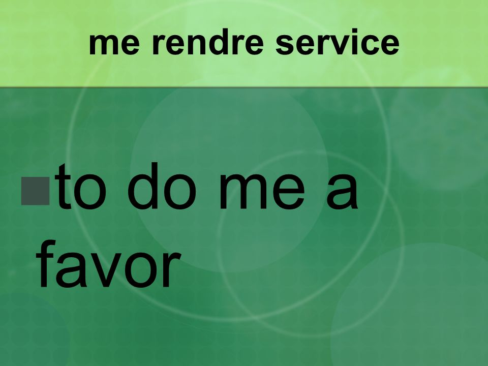 me rendre service to do me a favor