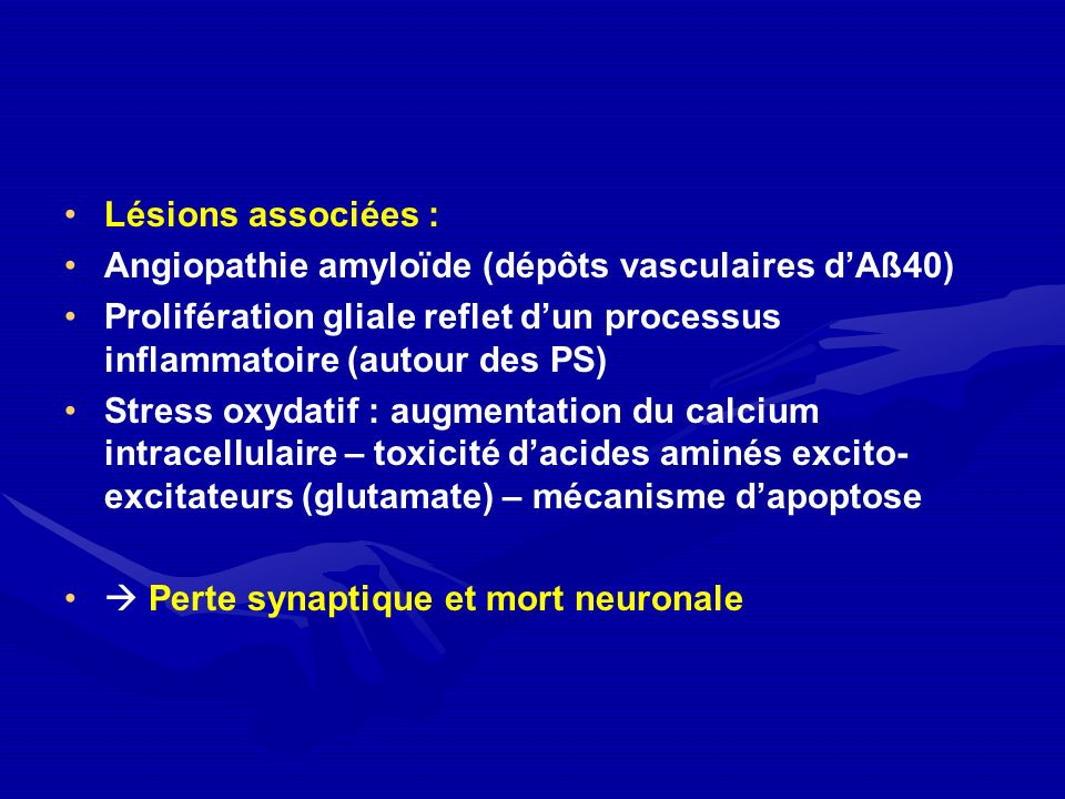 Lésions associées : Angiopathie amyloïde (dépôts vasculaires d'Aß40) Prolifération gliale reflet d'un processus inflammatoire (autour des PS)