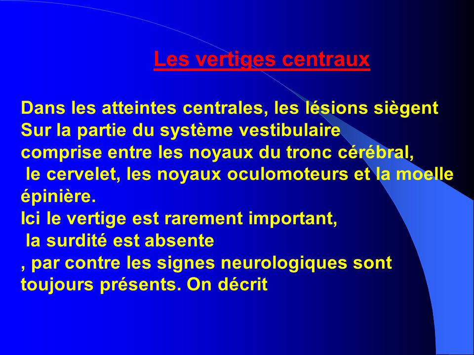 Les vertiges centraux Dans les atteintes centrales, les lésions siègent. Sur la partie du système vestibulaire.