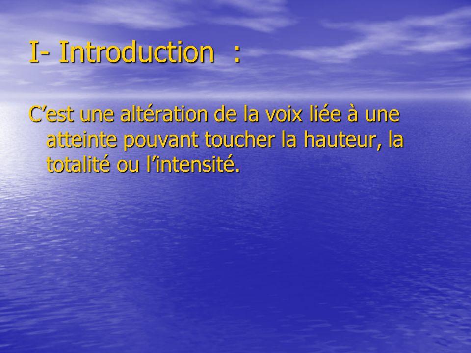 I- Introduction : C'est une altération de la voix liée à une atteinte pouvant toucher la hauteur, la totalité ou l'intensité.