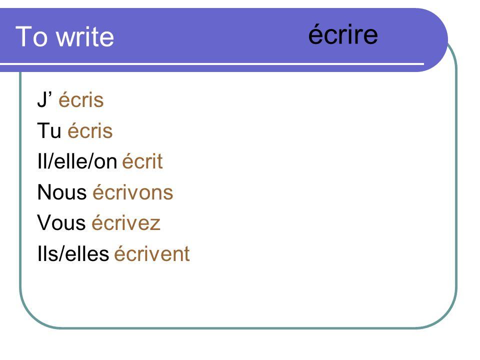 To write écrire J' écris Tu écris Il/elle/on écrit Nous écrivons