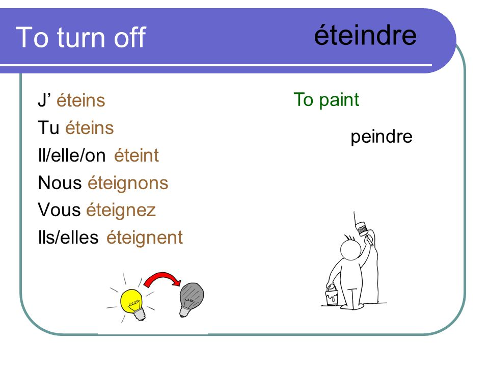 To turn off éteindre J' éteins To paint Tu éteins Il/elle/on éteint