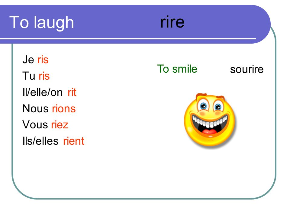 To laugh rire Je ris Tu ris To smile sourire Il/elle/on rit Nous rions