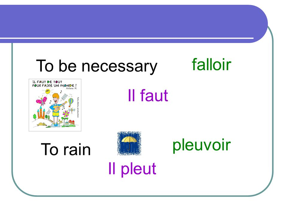 To be necessary falloir Il faut pleuvoir To rain Il pleut