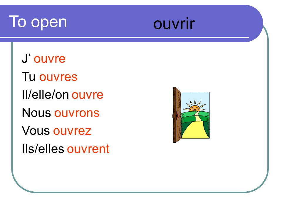 To open ouvrir J' ouvre Tu ouvres Il/elle/on ouvre Nous ouvrons