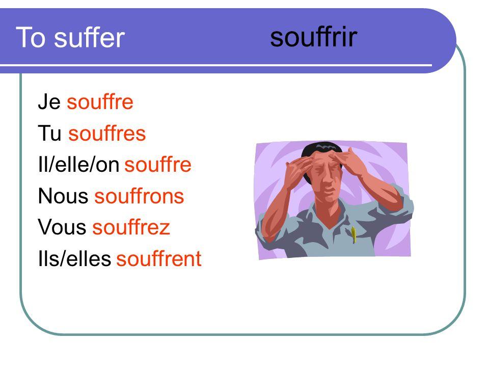 To suffer souffrir Je souffre Tu souffres Il/elle/on souffre