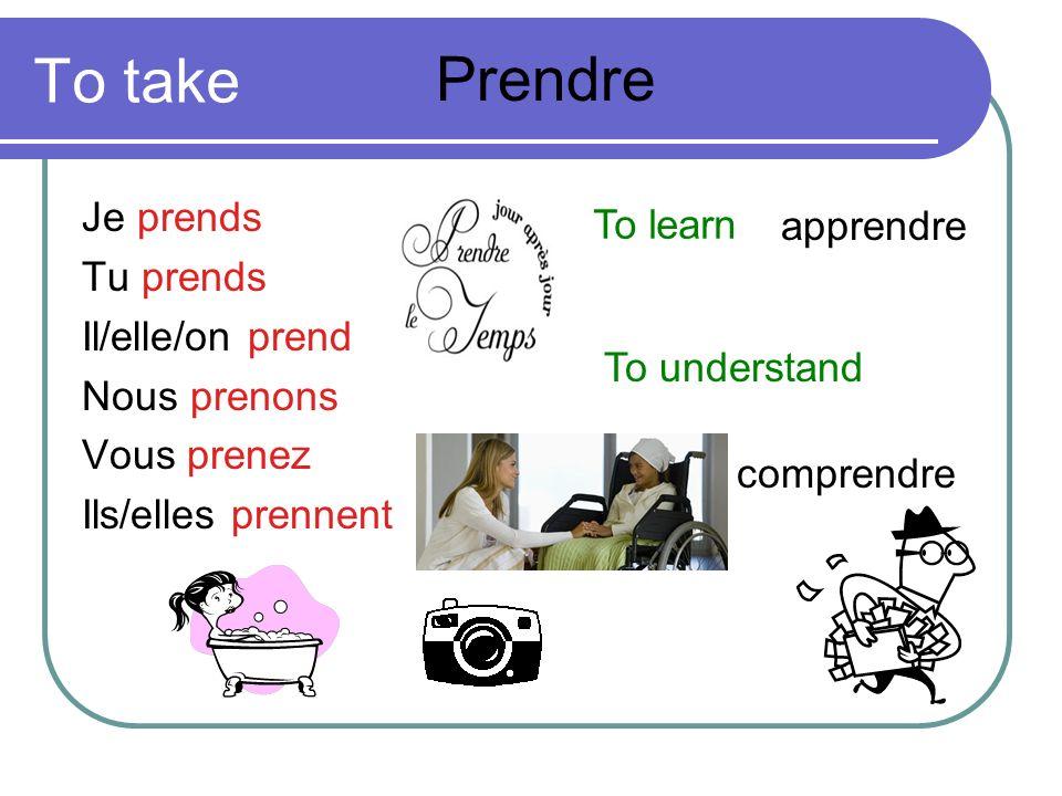 To take Prendre Je prends To learn apprendre Tu prends