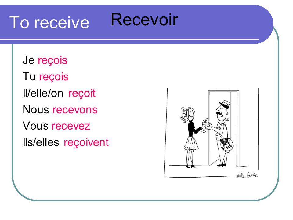 Recevoir To receive Je reçois Tu reçois Il/elle/on reçoit