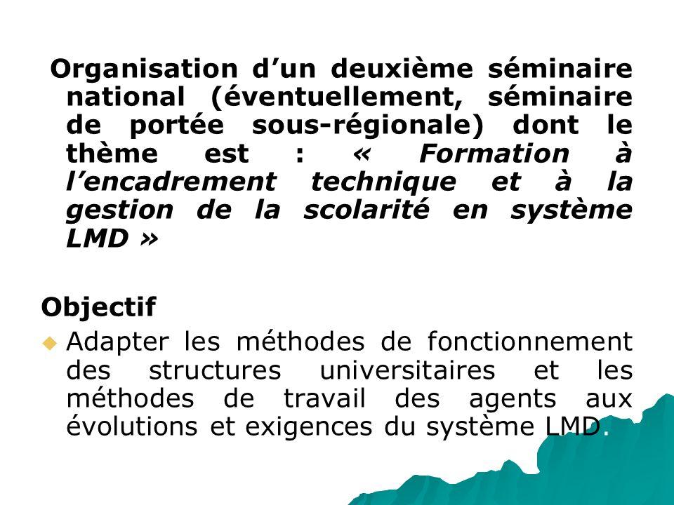 Organisation d'un deuxième séminaire national (éventuellement, séminaire de portée sous-régionale) dont le thème est : « Formation à l'encadrement technique et à la gestion de la scolarité en système LMD »